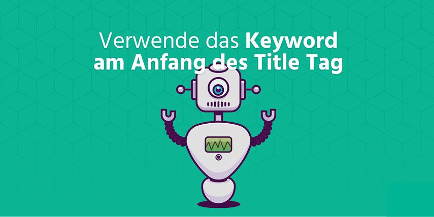 Keyword am Anfang des Title Tag: Verwende immer das Keyword deines Textes am Anfang des <title> Tags. Damit weiß Google sofort worum es auf deiner Seite geht.