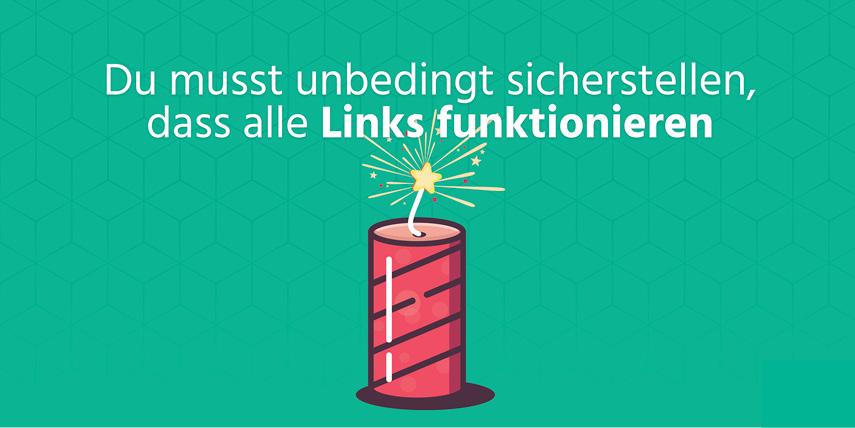 Sicherstellen, dass alle Links funktionieren: Kein Mensch klickt gerne auf nicht funktionierende Links. Stelle also sicher, dass alle Links funktionieren.